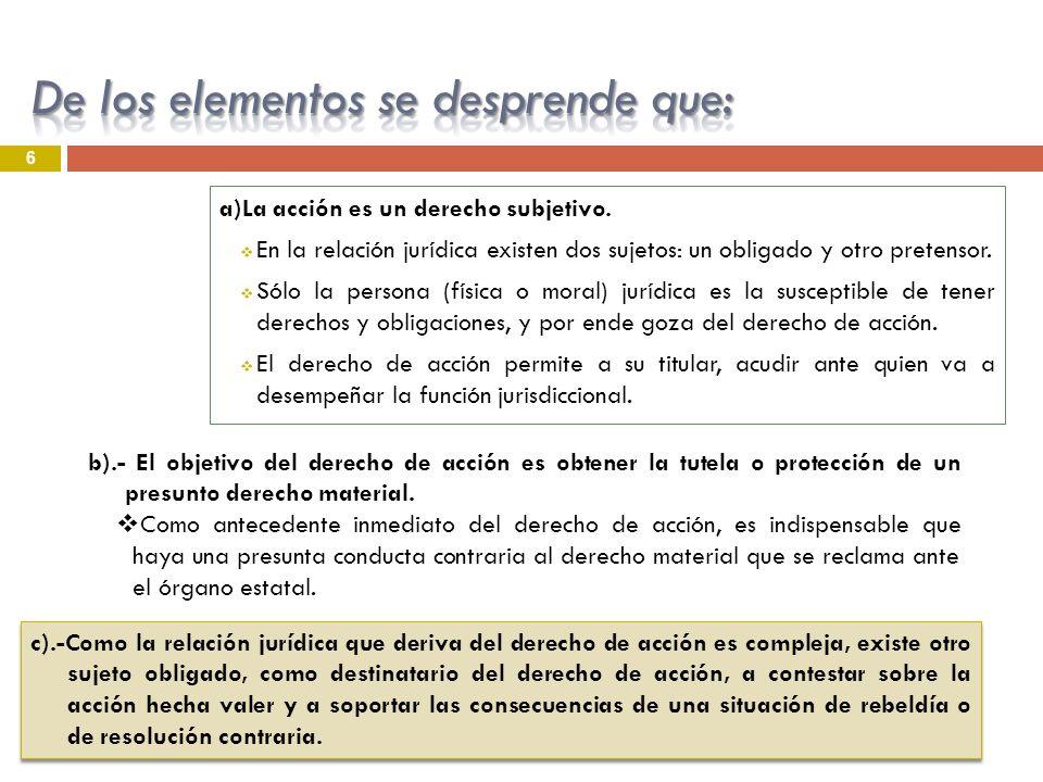 6 a)La acción es un derecho subjetivo. En la relación jurídica existen dos sujetos: un obligado y otro pretensor. Sólo la persona (física o moral) jur