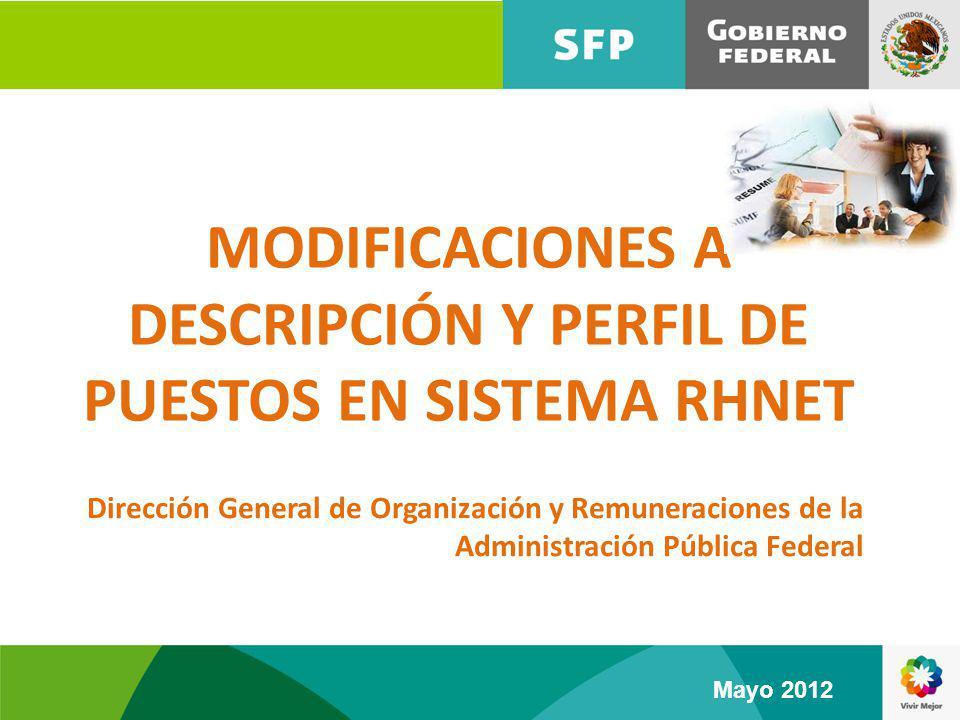 MODIFICACIONES A DESCRIPCIÓN Y PERFIL DE PUESTOS EN SISTEMA RHNET Dirección General de Organización y Remuneraciones de la Administración Pública Federal Mayo 2012