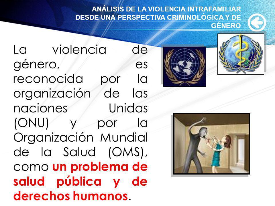 La violencia de género, es reconocida por la organización de las naciones Unidas (ONU) y por la Organización Mundial de la Salud (OMS), como un proble
