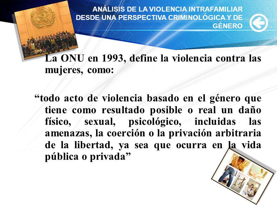La ONU en 1993, define la violencia contra las mujeres, como: todo acto de violencia basado en el género que tiene como resultado posible o real un da