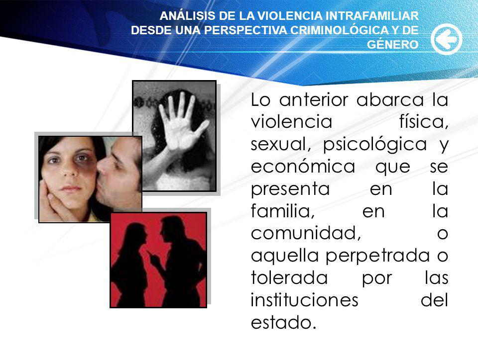 Lo anterior abarca la violencia física, sexual, psicológica y económica que se presenta en la familia, en la comunidad, o aquella perpetrada o tolerad
