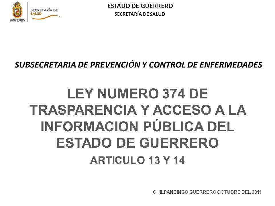 ESTADO DE GUERRERO SECRETARÍA DE SALUD SUBSECRETARIA DE PREVENCIÓN Y CONTROL DE ENFERMEDADES LEY NUMERO 374 DE TRASPARENCIA Y ACCESO A LA INFORMACION PÚBLICA DEL ESTADO DE GUERRERO ARTICULO 13 Y 14 CHILPANCINGO GUERRERO OCTUBRE DEL 2011