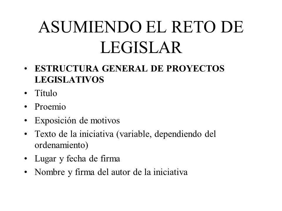 ASUMIENDO EL RETO DE LEGISLAR ESTRUCTURA GENERAL DE PROYECTOS LEGISLATIVOS Título Proemio Exposición de motivos Texto de la iniciativa (variable, depe