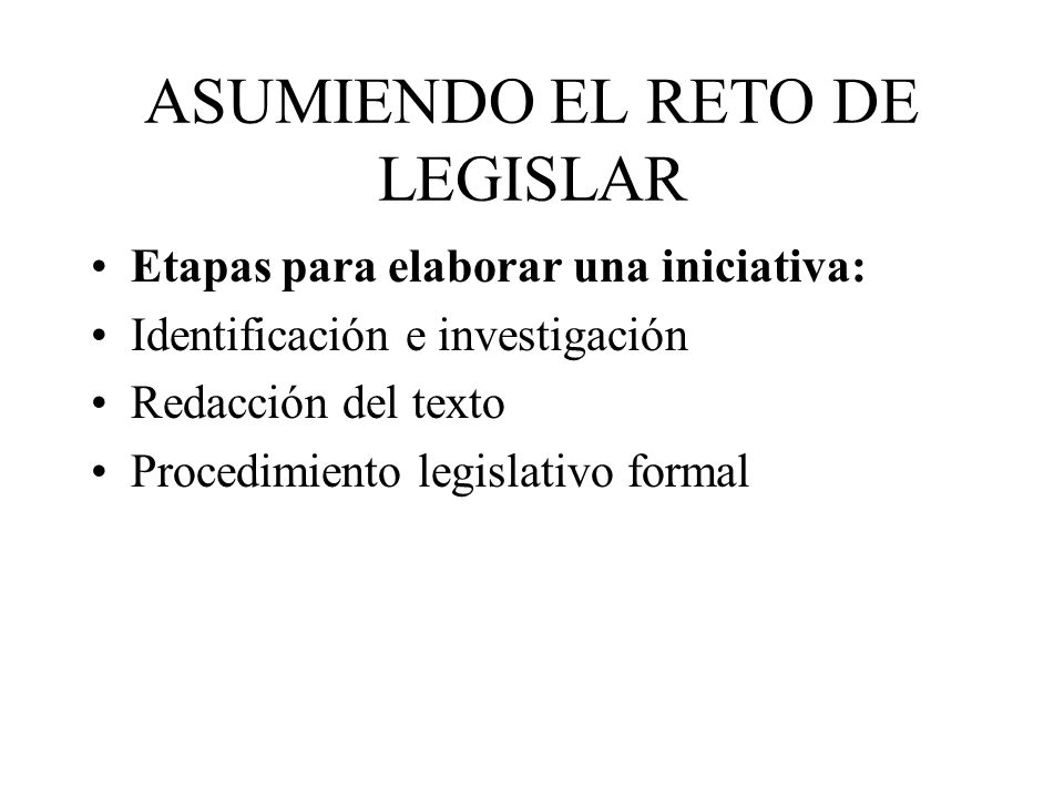 ASUMIENDO EL RETO DE LEGISLAR Etapas para elaborar una iniciativa: Identificación e investigación Redacción del texto Procedimiento legislativo formal