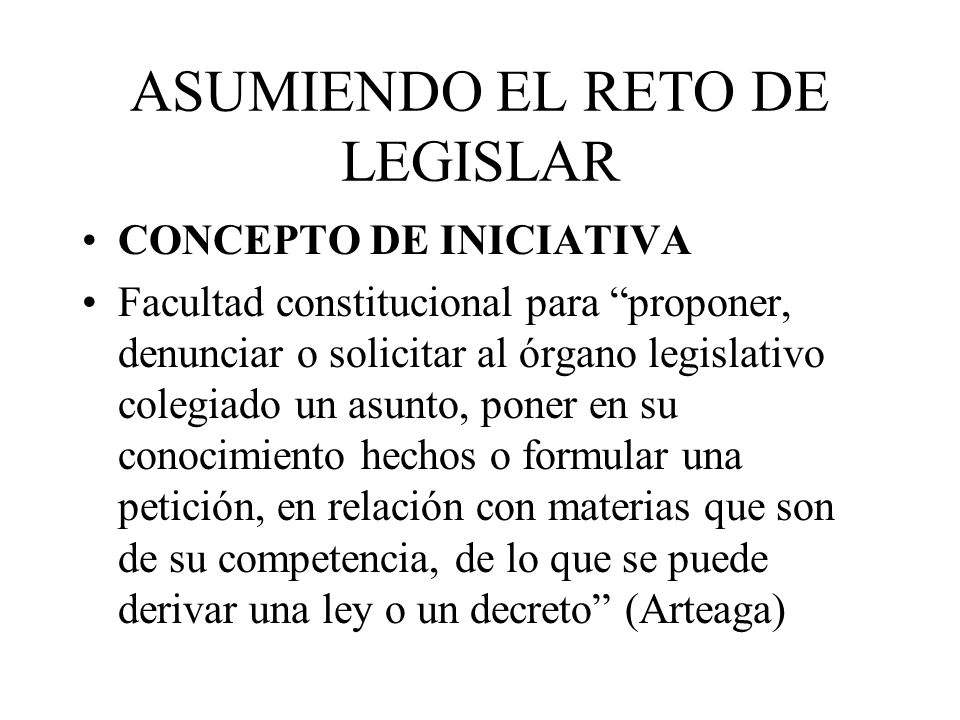 ASUMIENDO EL RETO DE LEGISLAR Efectos de una iniciativa: Generan la acción del órgano legislativo Inician el proceso de formación de leyes y decretos (71 y 72) Conocimiento exclusivo por la Cámara de origen, durante un mes (72-i) Cámara de origen cubre la suerte de la iniciativa, por un año(72- g) Obligan a las comisiones dictaminadoras a actuar (71-últ.) Determinan el Ejercicio del veto por el P.