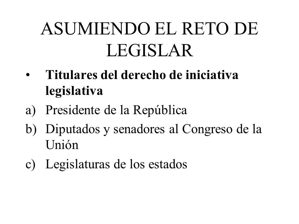 ASUMIENDO EL RETO DE LEGISLAR Titulares del derecho de iniciativa legislativa a)Presidente de la República b)Diputados y senadores al Congreso de la U