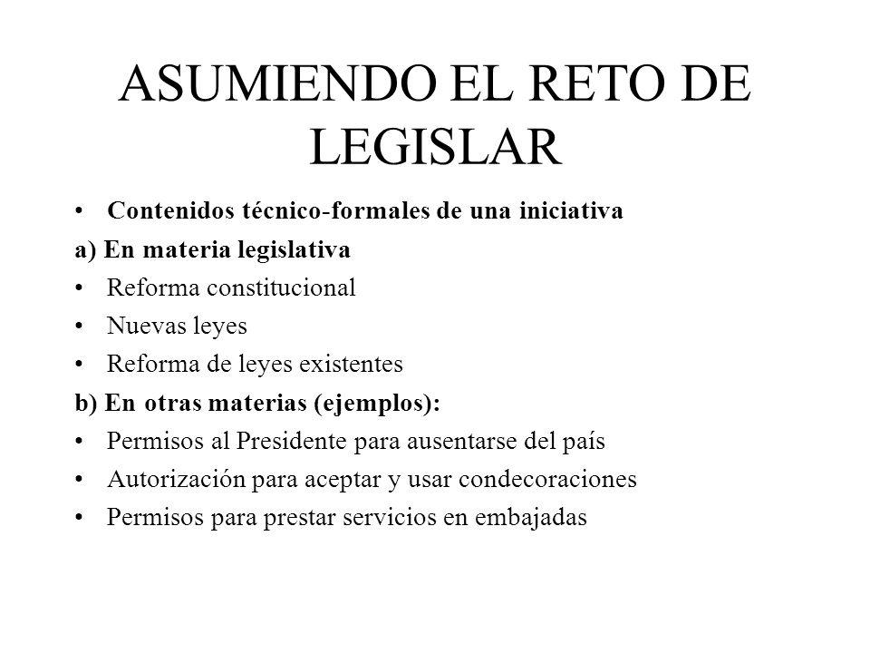 ASUMIENDO EL RETO DE LEGISLAR Contenidos técnico-formales de una iniciativa a) En materia legislativa Reforma constitucional Nuevas leyes Reforma de l