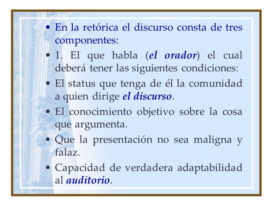 En la retórica el discurso consta de tres componentes: 1. El que habla (el orador) el cual deberá tener las siguientes condiciones: El status que teng