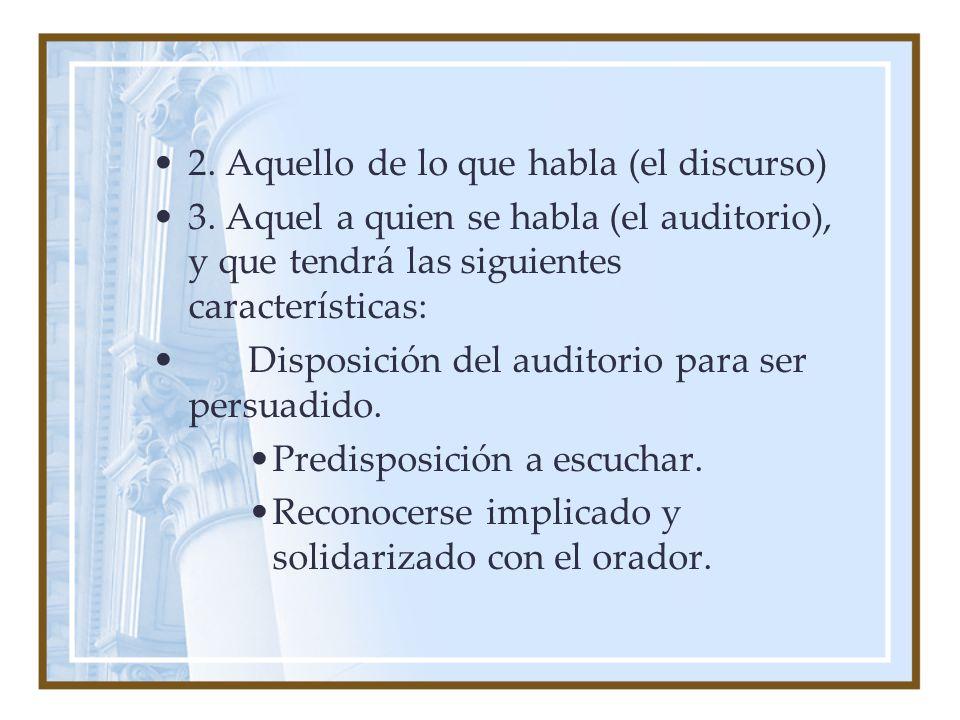 2. Aquello de lo que habla (el discurso) 3. Aquel a quien se habla (el auditorio), y que tendrá las siguientes características: Disposición del audito