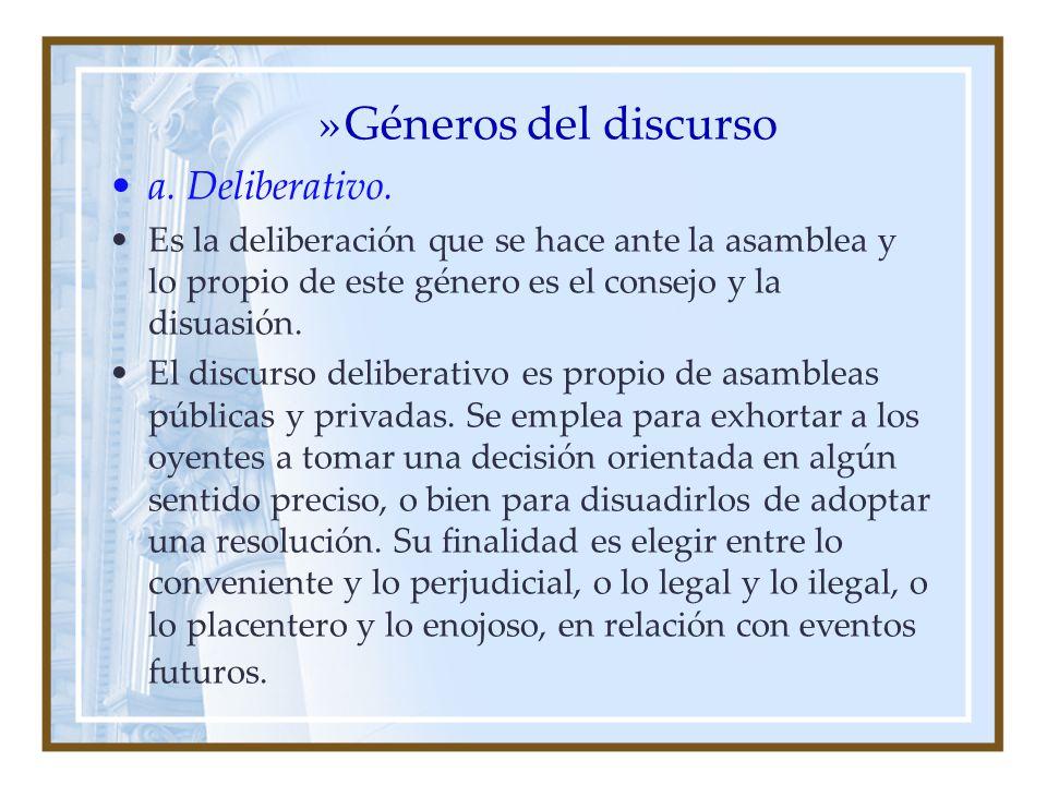 »Géneros del discurso a. Deliberativo. Es la deliberación que se hace ante la asamblea y lo propio de este género es el consejo y la disuasión. El dis