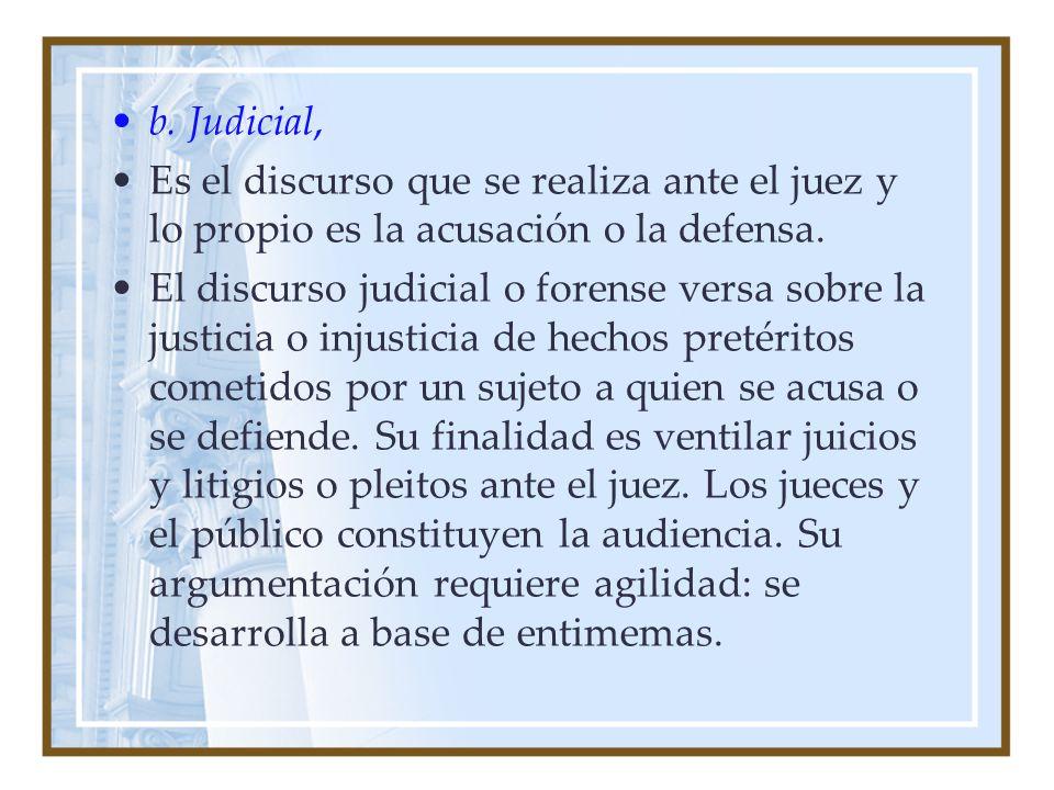 b. Judicial, Es el discurso que se realiza ante el juez y lo propio es la acusación o la defensa. El discurso judicial o forense versa sobre la justic
