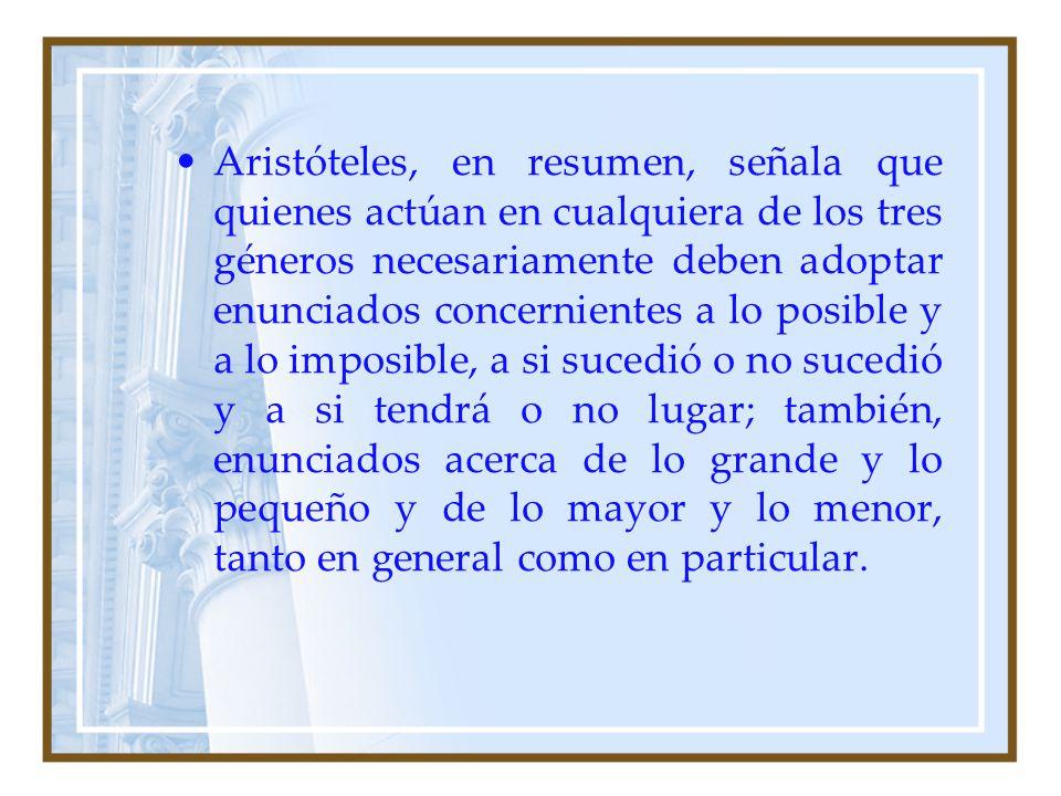 Aristóteles, en resumen, señala que quienes actúan en cualquiera de los tres géneros necesariamente deben adoptar enunciados concernientes a lo posibl