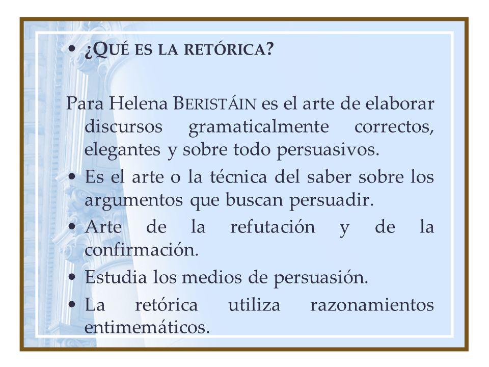 ¿Q UÉ ES LA RETÓRICA ? Para Helena B ERISTÁIN es el arte de elaborar discursos gramaticalmente correctos, elegantes y sobre todo persuasivos. Es el ar