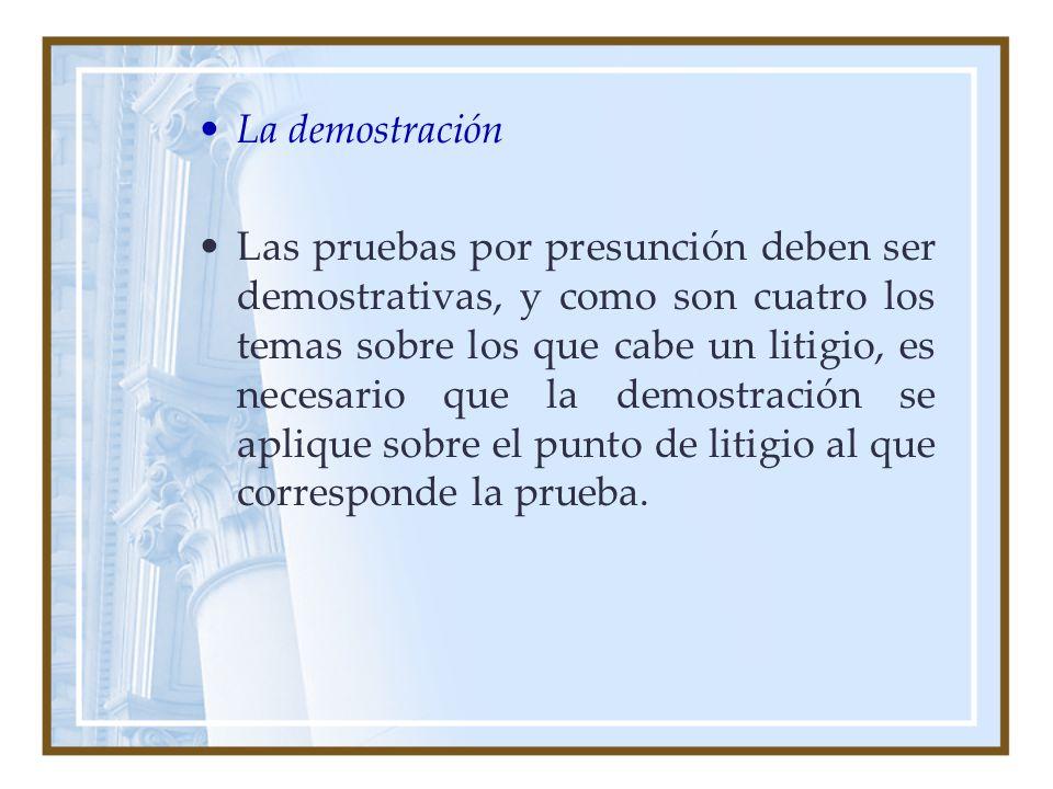 La demostración Las pruebas por presunción deben ser demostrativas, y como son cuatro los temas sobre los que cabe un litigio, es necesario que la dem