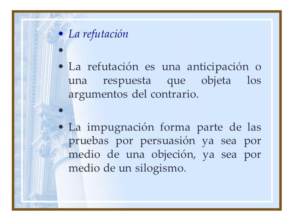 La refutación La refutación es una anticipación o una respuesta que objeta los argumentos del contrario. La impugnación forma parte de las pruebas por
