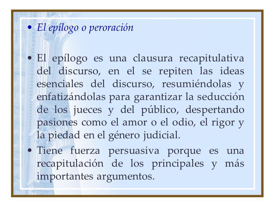 El epílogo o peroración El epílogo es una clausura recapitulativa del discurso, en el se repiten las ideas esenciales del discurso, resumiéndolas y en