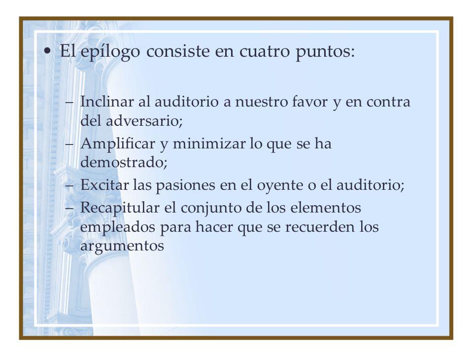 El epílogo consiste en cuatro puntos: –Inclinar al auditorio a nuestro favor y en contra del adversario; –Amplificar y minimizar lo que se ha demostra