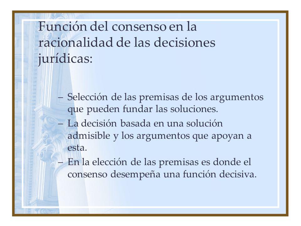 Función del consenso en la racionalidad de las decisiones jurídicas: –Selección de las premisas de los argumentos que pueden fundar las soluciones. –L