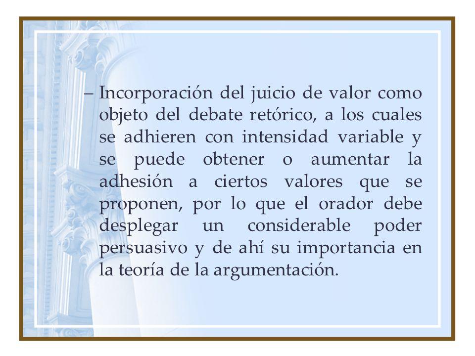 –Incorporación del juicio de valor como objeto del debate retórico, a los cuales se adhieren con intensidad variable y se puede obtener o aumentar la