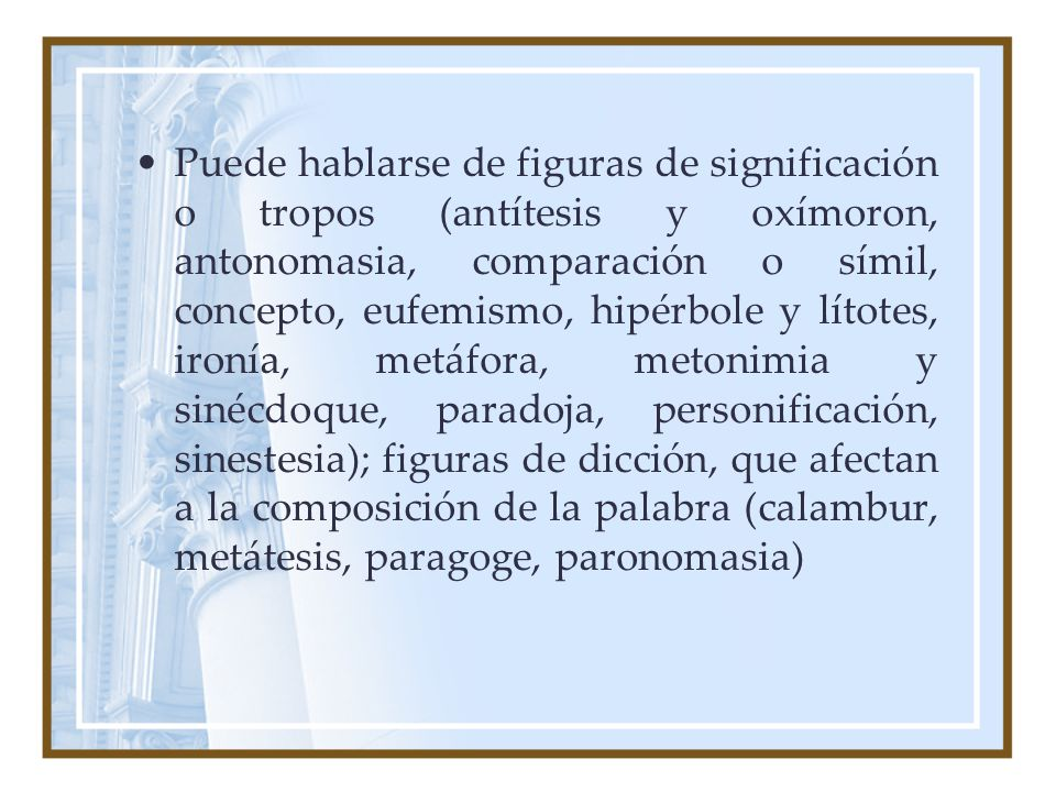 Puede hablarse de figuras de significación o tropos (antítesis y oxímoron, antonomasia, comparación o símil, concepto, eufemismo, hipérbole y lítotes,