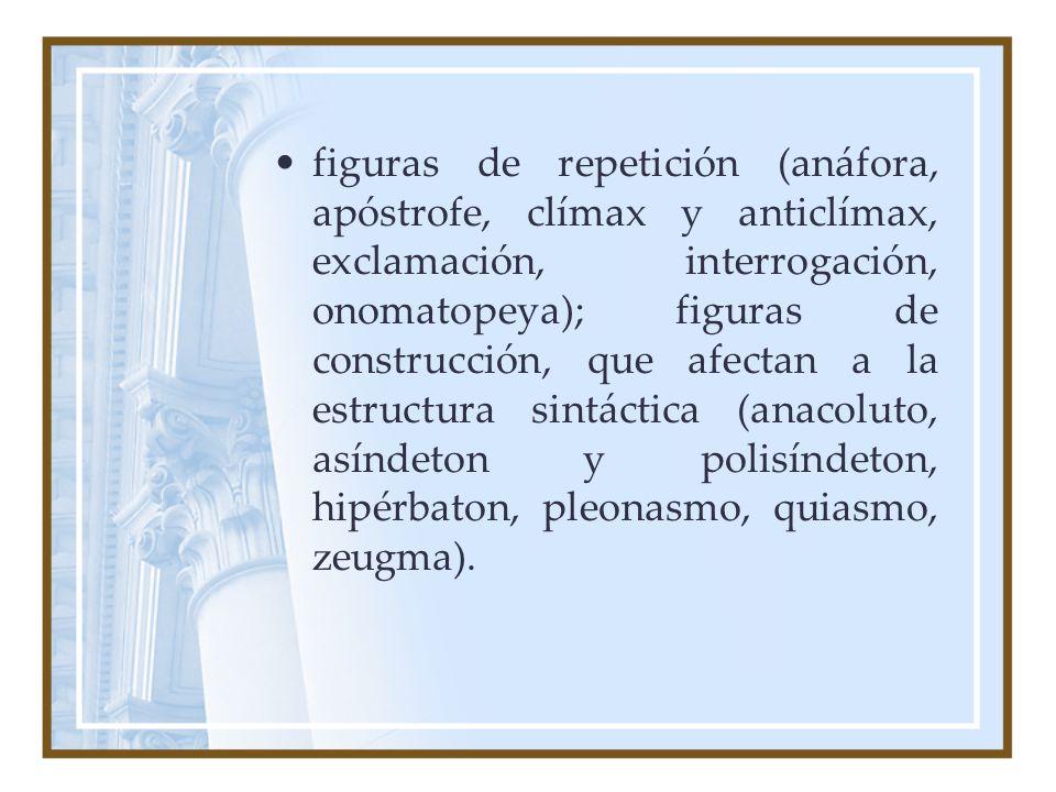 figuras de repetición (anáfora, apóstrofe, clímax y anticlímax, exclamación, interrogación, onomatopeya); figuras de construcción, que afectan a la es