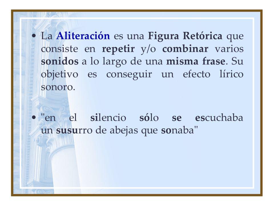 La Aliteración es una Figura Retórica que consiste en repetir y/o combinar varios sonidos a lo largo de una misma frase. Su objetivo es conseguir un e