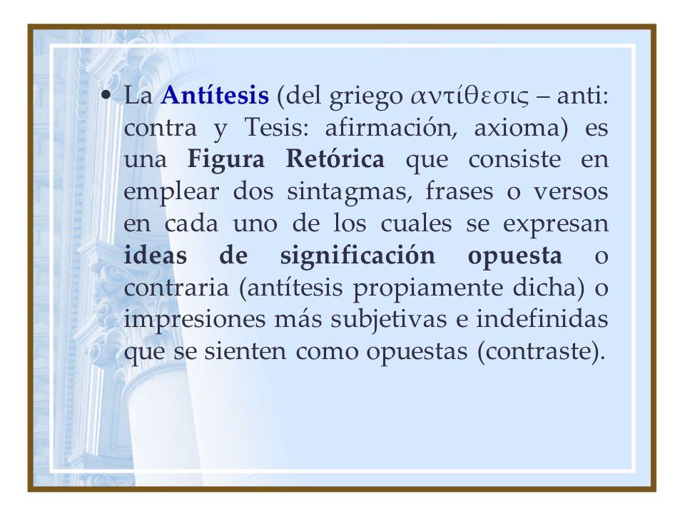 La Antítesis (del griego αντίθεσις – anti: contra y Tesis: afirmación, axioma) es una Figura Retórica que consiste en emplear dos sintagmas, frases o