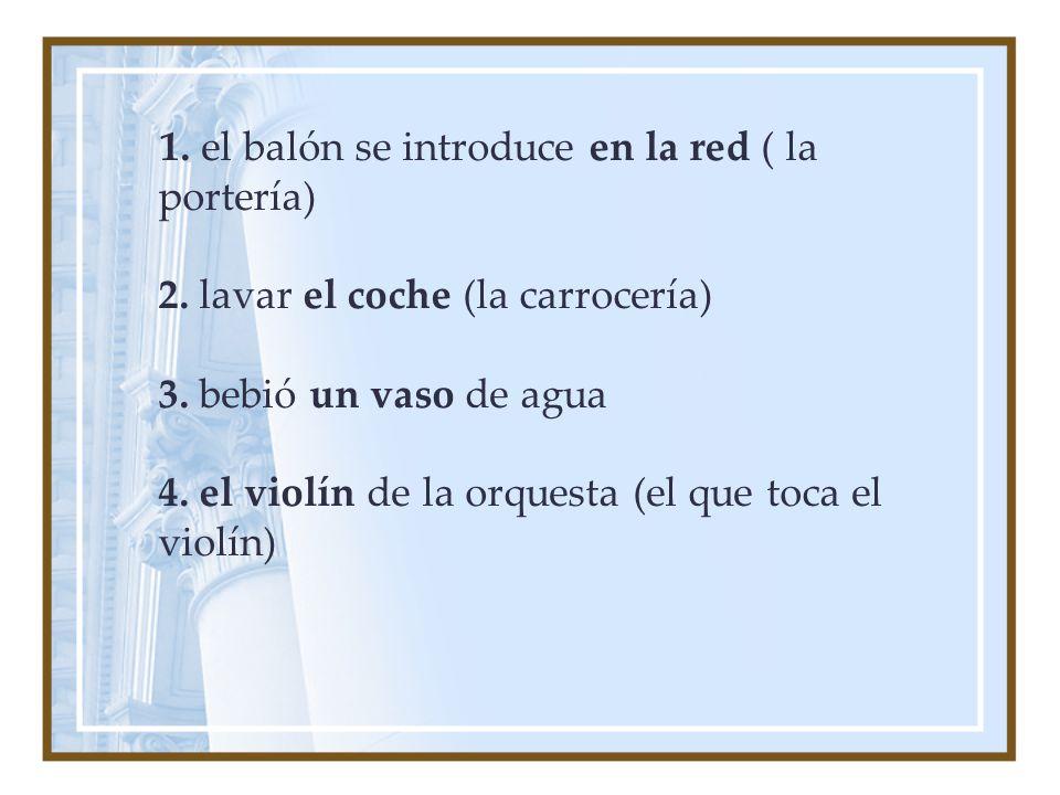 1. el balón se introduce en la red ( la portería) 2. lavar el coche (la carrocería) 3. bebió un vaso de agua 4. el violín de la orquesta (el que toca