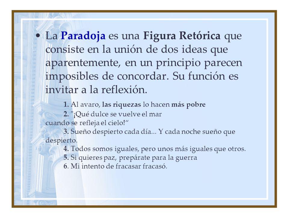 La Paradoja es una Figura Retórica que consiste en la unión de dos ideas que aparentemente, en un principio parecen imposibles de concordar. Su funció