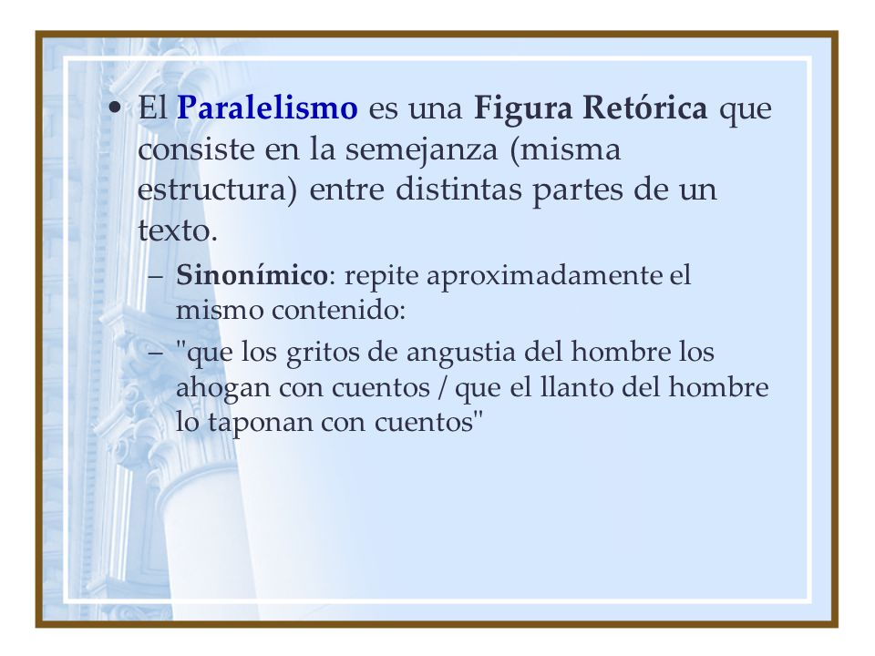 El Paralelismo es una Figura Retórica que consiste en la semejanza (misma estructura) entre distintas partes de un texto. –Sinonímico: repite aproxima