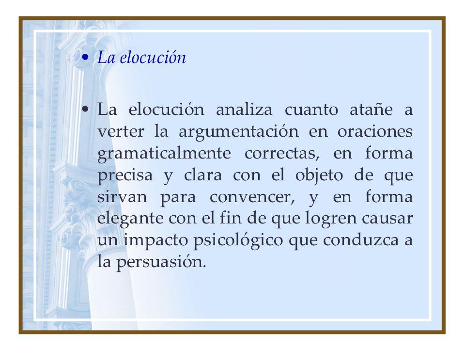 La elocución La elocución analiza cuanto atañe a verter la argumentación en oraciones gramaticalmente correctas, en forma precisa y clara con el objet