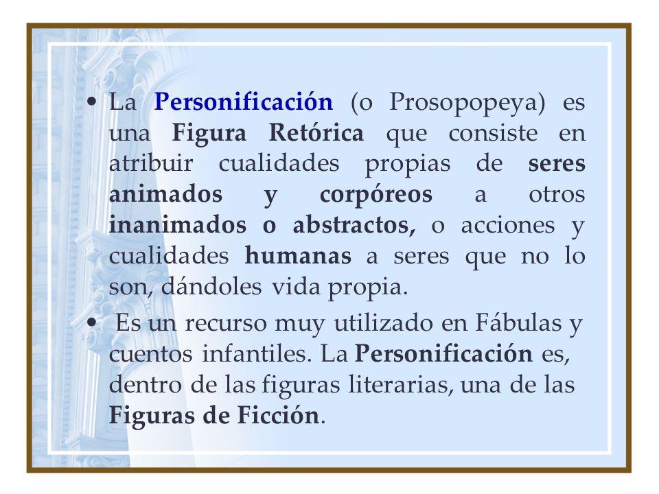 La Personificación (o Prosopopeya) es una Figura Retórica que consiste en atribuir cualidades propias de seres animados y corpóreos a otros inanimados