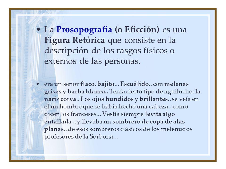 La Prosopografía (o Eficción) es una Figura Retórica que consiste en la descripción de los rasgos físicos o externos de las personas. era un señor fla
