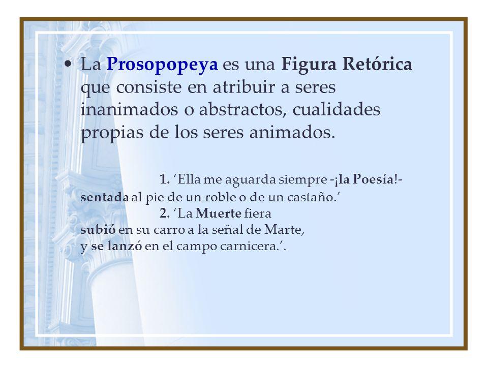 La Prosopopeya es una Figura Retórica que consiste en atribuir a seres inanimados o abstractos, cualidades propias de los seres animados. 1. Ella me a