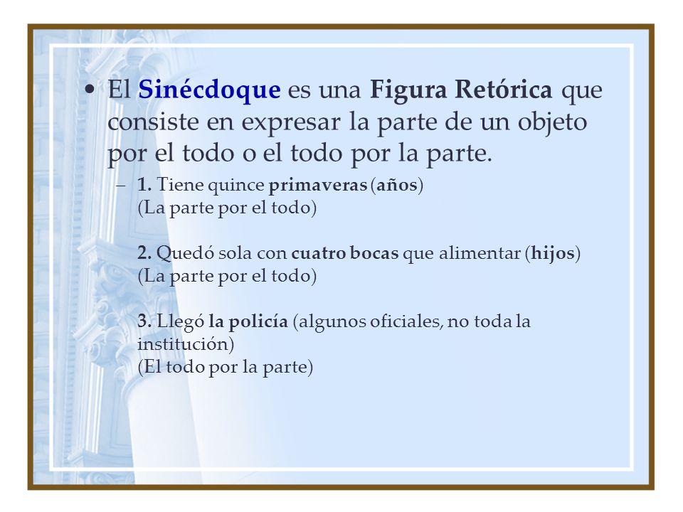 El Sinécdoque es una Figura Retórica que consiste en expresar la parte de un objeto por el todo o el todo por la parte. –1. Tiene quince primaveras (a
