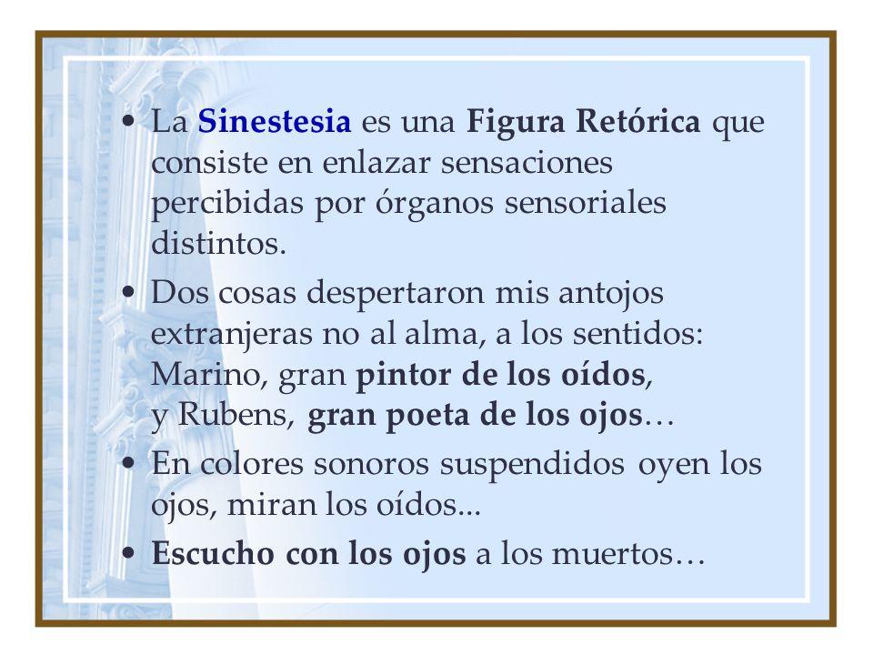 La Sinestesia es una Figura Retórica que consiste en enlazar sensaciones percibidas por órganos sensoriales distintos. Dos cosas despertaron mis antoj