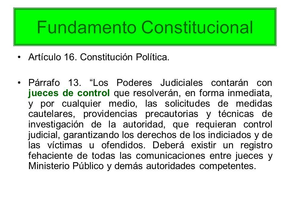Fundamento Constitucional Artículo 16. Constitución Política. Párrafo 13. Los Poderes Judiciales contarán con jueces de control que resolverán, en for