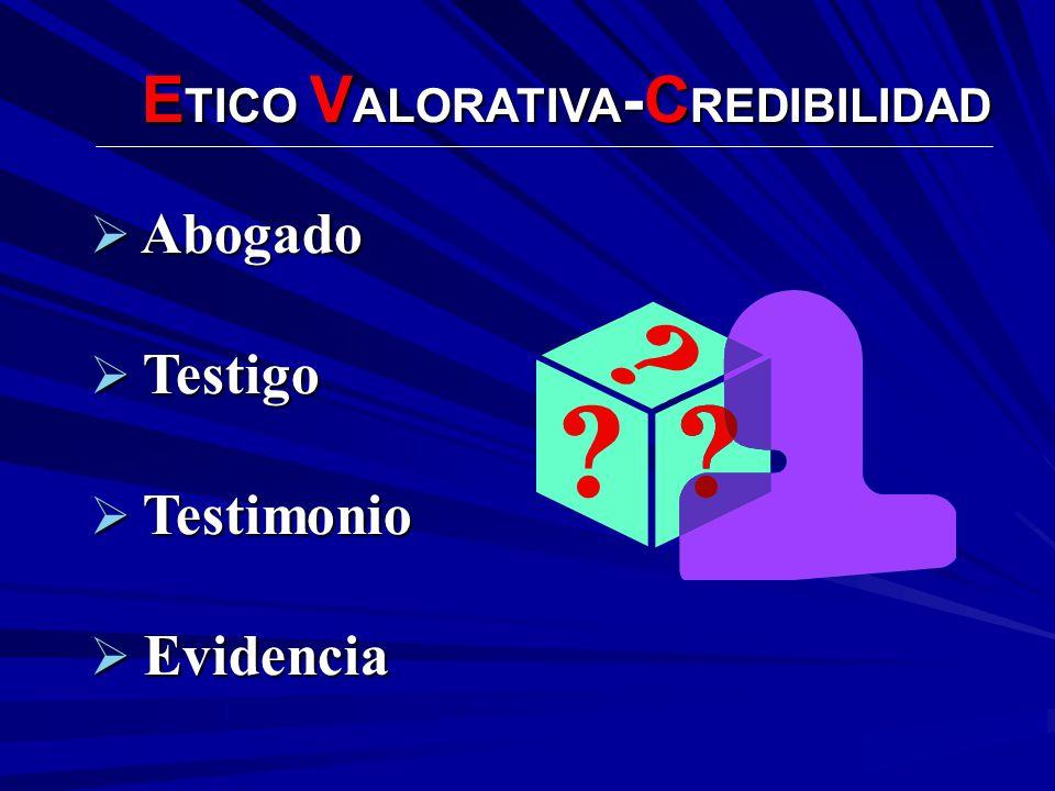 E TICO V ALORATIVA -C REDIBILIDAD Abogado Abogado Testigo Testigo Testimonio Testimonio Evidencia Evidencia