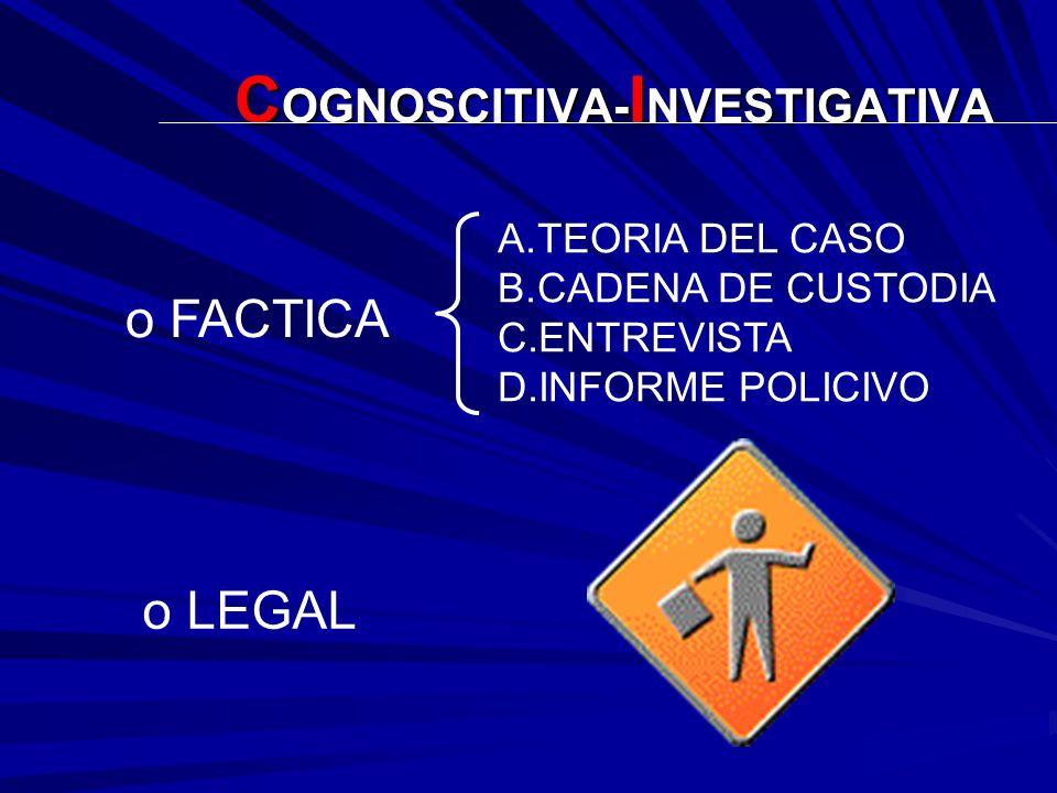 C OGNOSCITIVA- I NVESTIGATIVA o FACTICA o LEGAL A.TEORIA DEL CASO B.CADENA DE CUSTODIA C.ENTREVISTA D.INFORME POLICIVO
