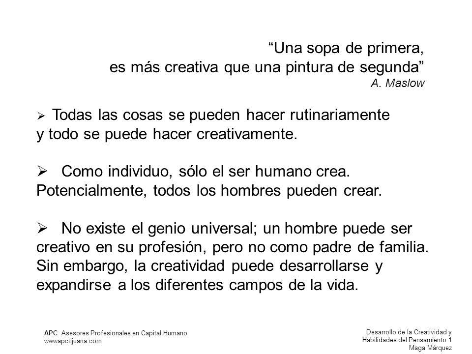 Desarrollo de la Creatividad y Habilidades del Pensamiento 1 Maga Márquez APC Asesores Profesionales en Capital Humano wwwapctijuana.com Una sopa de primera, es más creativa que una pintura de segunda A.