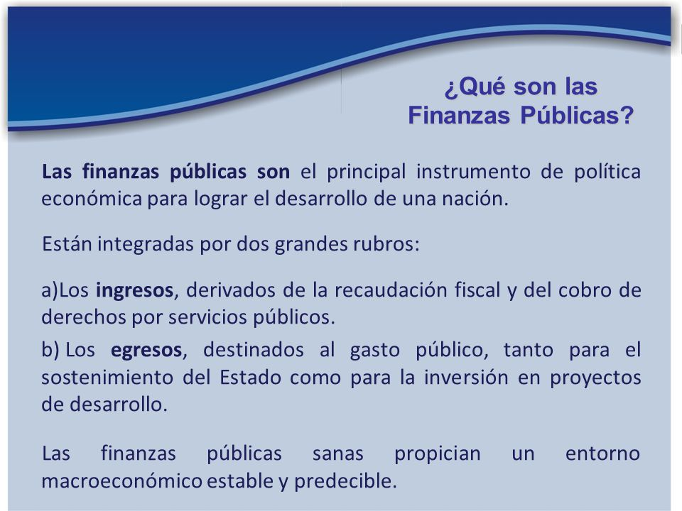 Las finanzas públicas son el principal instrumento de política económica para lograr el desarrollo de una nación. Están integradas por dos grandes rub