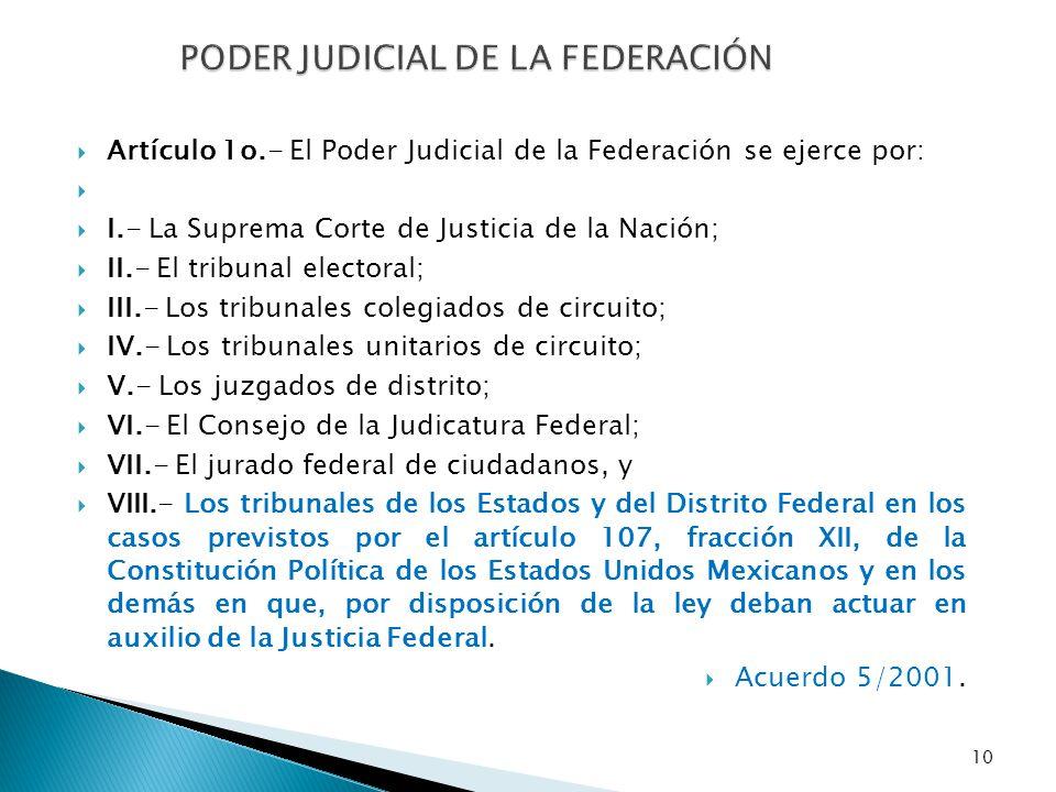 10 PODER JUDICIAL DE LA FEDERACIÓN Artículo 1o.- El Poder Judicial de la Federación se ejerce por: I.- La Suprema Corte de Justicia de la Nación; II.-