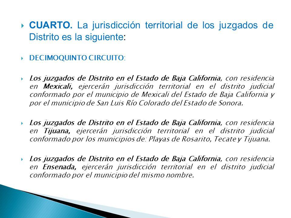 CUARTO. La jurisdicción territorial de los juzgados de Distrito es la siguiente: DECIMOQUINTO CIRCUITO: Los juzgados de Distrito en el Estado de Baja