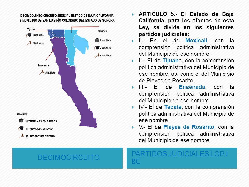 DECIMOCIRCUITO PARTIDOS JUDICIALES LOPJ BC ARTICULO 5.- El Estado de Baja California, para los efectos de esta Ley, se divide en los siguientes partid