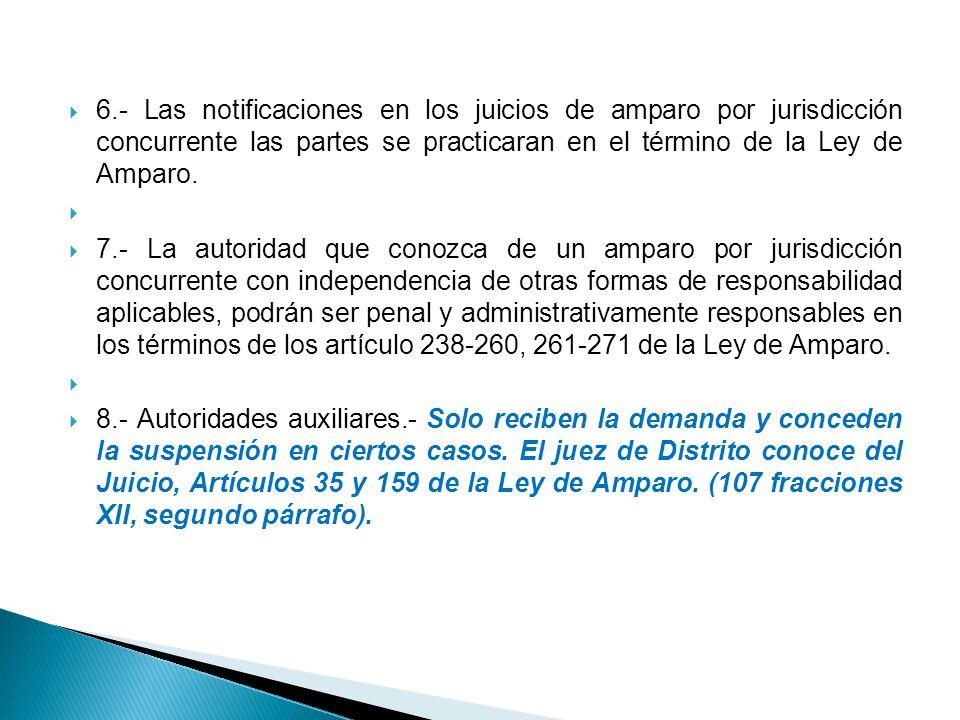 6.- Las notificaciones en los juicios de amparo por jurisdicción concurrente las partes se practicaran en el término de la Ley de Amparo. 7.- La autor