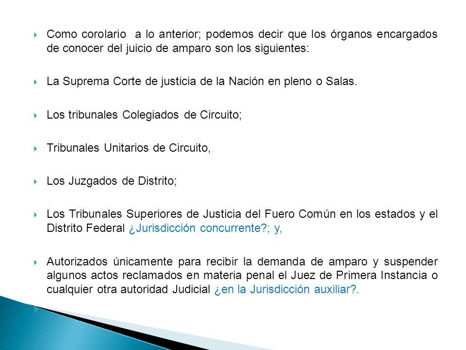 Como corolario a lo anterior; podemos decir que los órganos encargados de conocer del juicio de amparo son los siguientes: La Suprema Corte de justici
