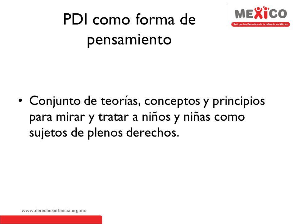 PDI como forma de pensamiento Conjunto de teorías, conceptos y principios para mirar y tratar a niños y niñas como sujetos de plenos derechos.