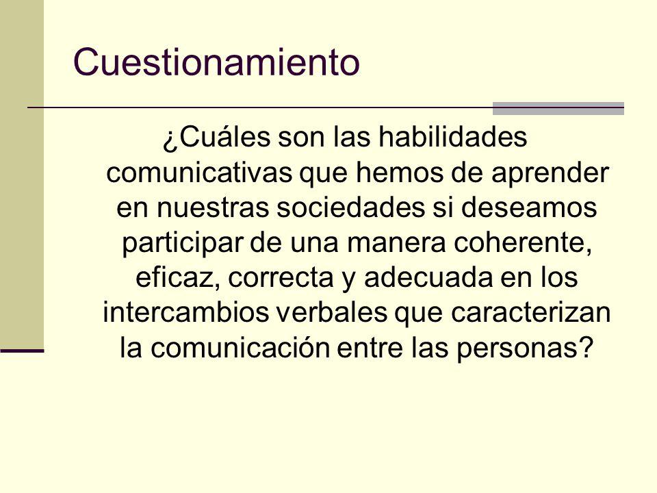 Cuestionamiento ¿Cuáles son las habilidades comunicativas que hemos de aprender en nuestras sociedades si deseamos participar de una manera coherente, eficaz, correcta y adecuada en los intercambios verbales que caracterizan la comunicación entre las personas?