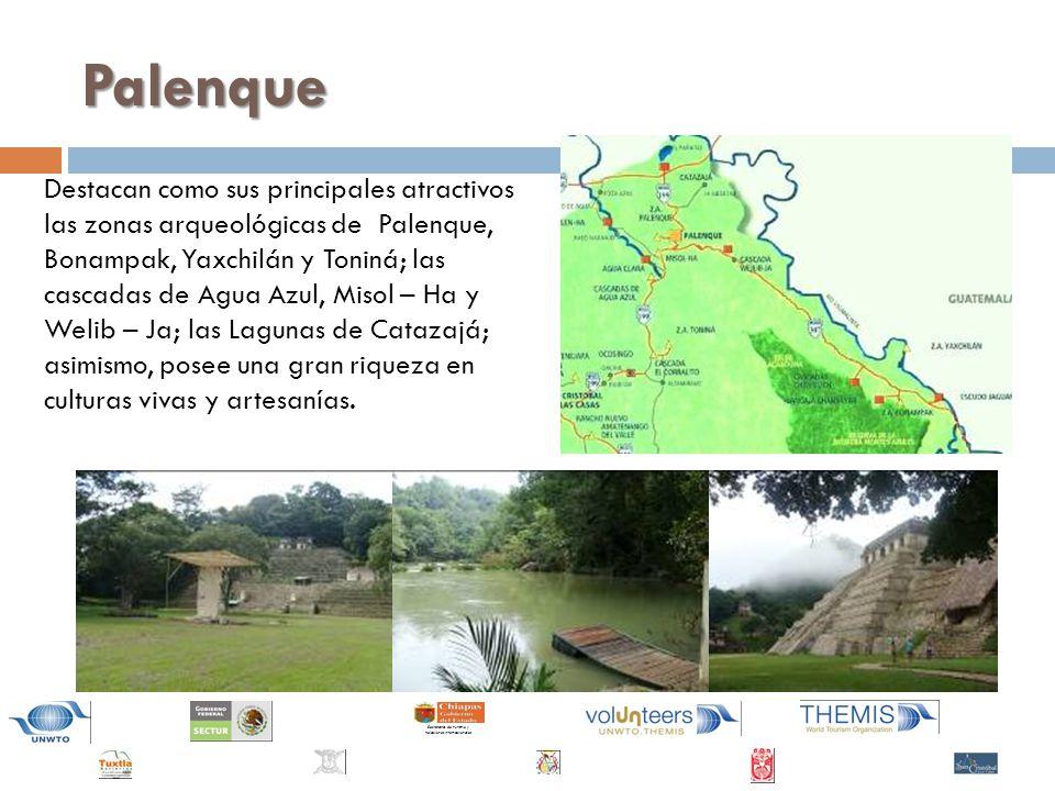 Secretaría de Turismo y Relaciones Internacionales Palenque Destacan como sus principales atractivos las zonas arqueológicas de Palenque, Bonampak, Yaxchilán y Toniná; las cascadas de Agua Azul, Misol – Ha y Welib – Ja; las Lagunas de Catazajá; asimismo, posee una gran riqueza en culturas vivas y artesanías.