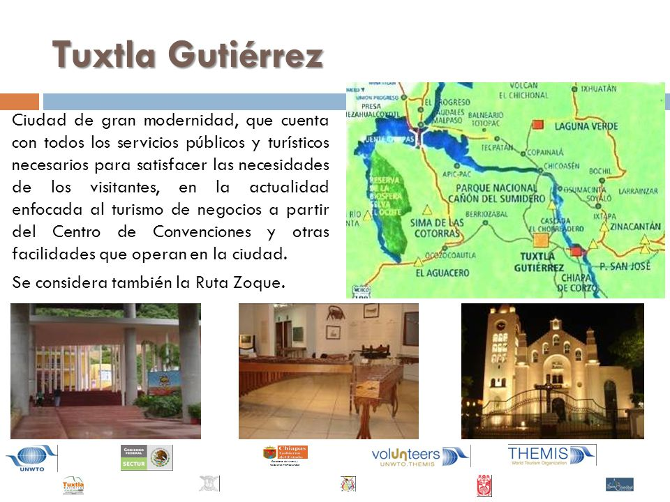 Secretaría de Turismo y Relaciones Internacionales Tuxtla Gutiérrez Ciudad de gran modernidad, que cuenta con todos los servicios públicos y turísticos necesarios para satisfacer las necesidades de los visitantes, en la actualidad enfocada al turismo de negocios a partir del Centro de Convenciones y otras facilidades que operan en la ciudad.